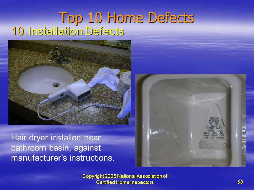Copyright 2005 National Association of Certified Home Inspectors 58 Top 10 Home Defects 10.Installation Defects Hair dryer installed near bathroom bas