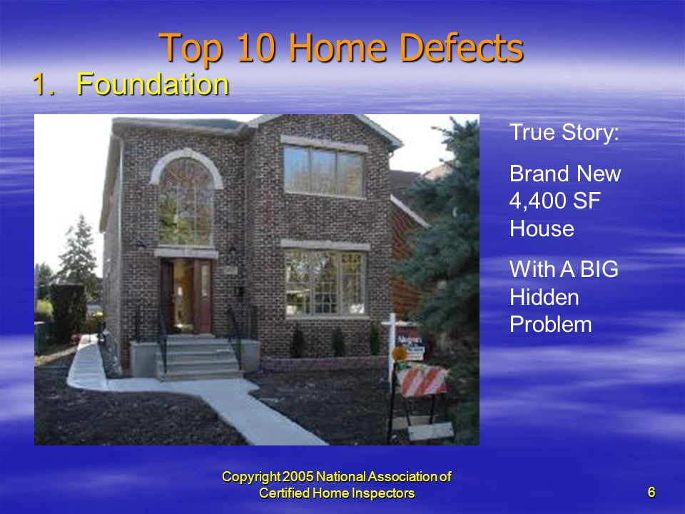 Copyright 2005 National Association of Certified Home Inspectors 6 Top 10 Home Defects 1.Foundation True Story: Brand New 4,400 SF House With A BIG Hi
