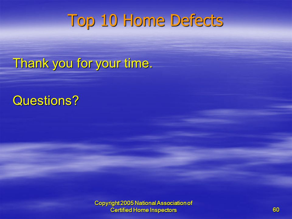 Copyright 2005 National Association of Certified Home Inspectors 60 Thank you for your time. Questions? Top 10 Home Defects