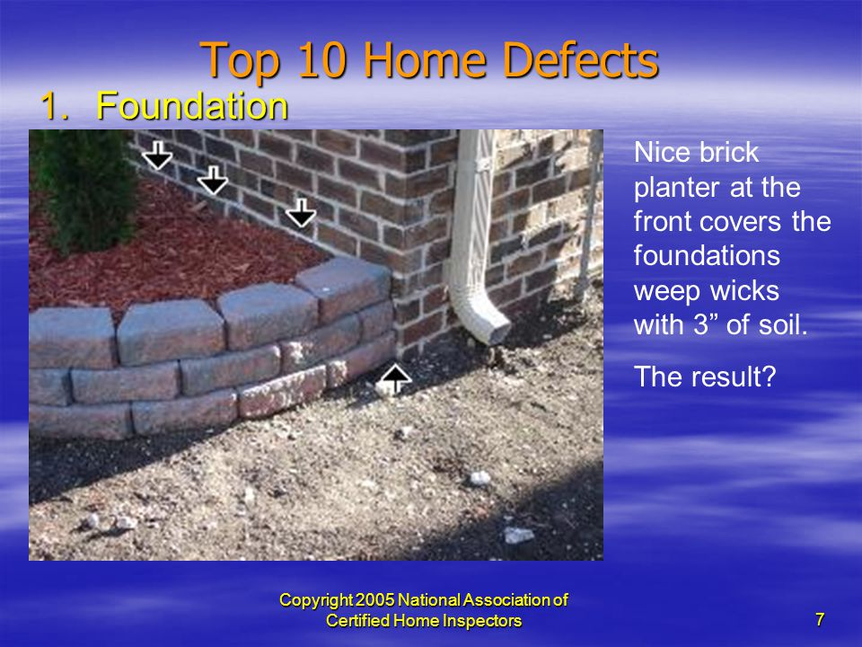 Copyright 2005 National Association of Certified Home Inspectors 7 Top 10 Home Defects 1.Foundation Nice brick planter at the front covers the foundat