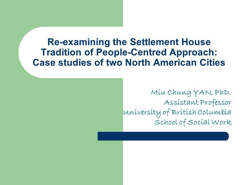 Re-examining the Settlement House Tradition of People-Centred Approach: Case studies of two North American Cities Miu Chung YAN, PhD.