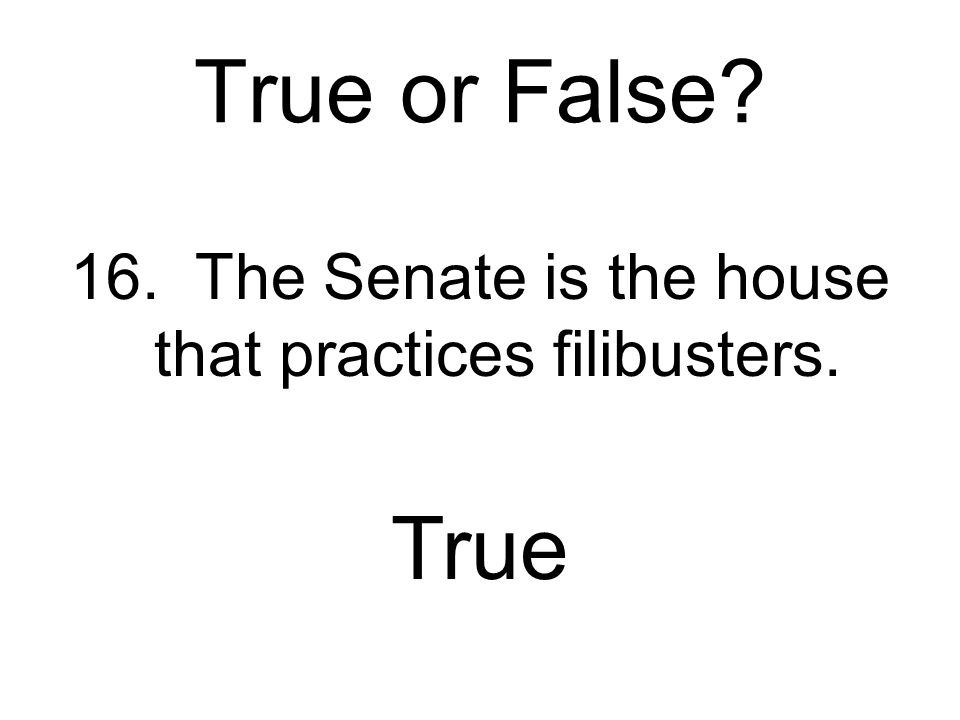 True or False? 15. The Senate, when considering a bill, tends to be more formal than the House. False