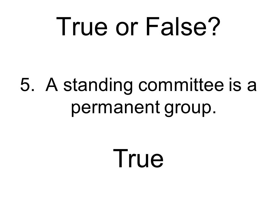 True or False? 5. A standing committee is a permanent group. True