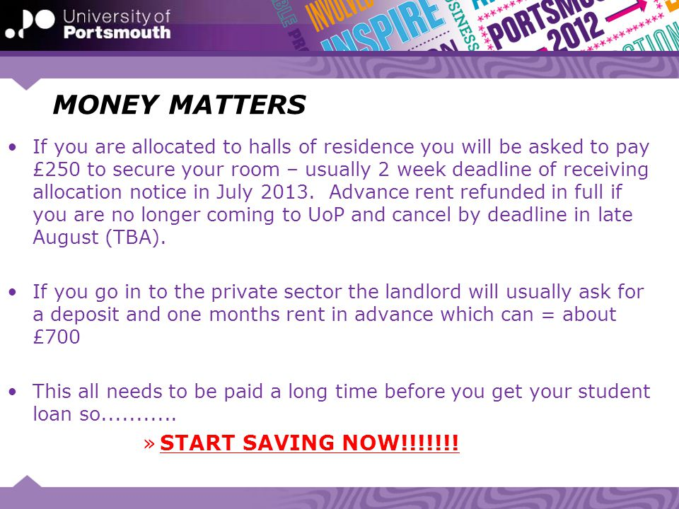MONEY MATTERS If you are allocated to halls of residence you will be asked to pay £250 to secure your room – usually 2 week deadline of receiving allo