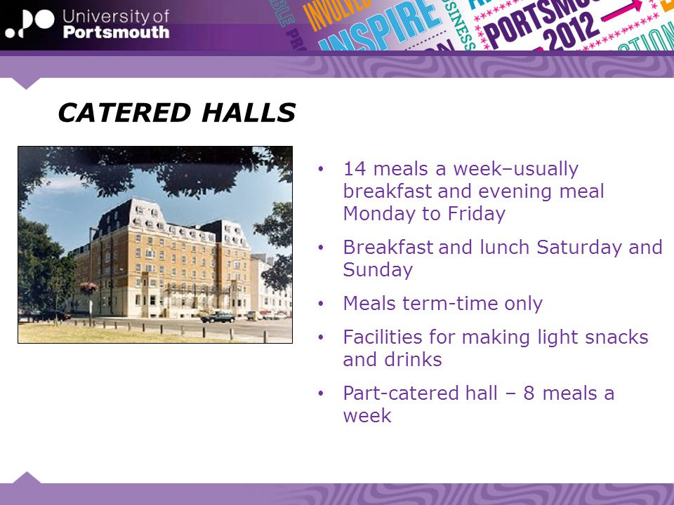 CATERED HALLS 14 meals a week–usually breakfast and evening meal Monday to Friday Breakfast and lunch Saturday and Sunday Meals term-time only Facilit