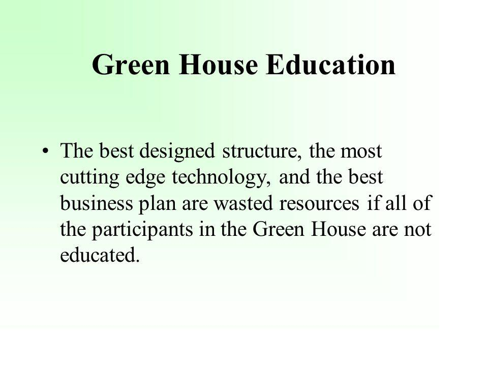 Green House Education The best designed structure, the most cutting edge technology, and the best business plan are wasted resources if all of the participants in the Green House are not educated.