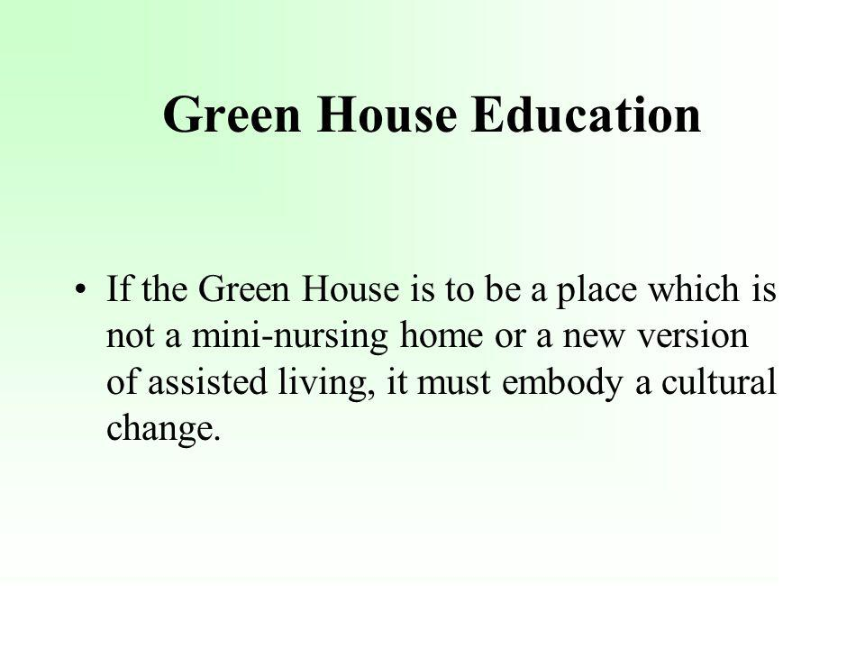 Green House Education If the Green House is to be a place which is not a mini-nursing home or a new version of assisted living, it must embody a cultu