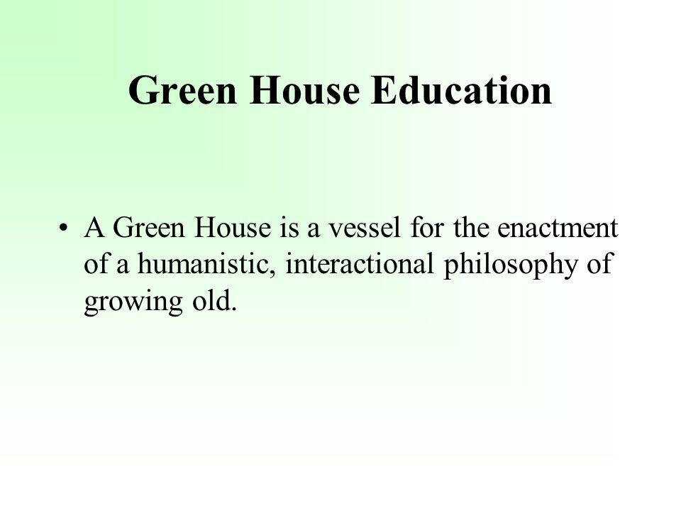 Green House Education A Green House is a vessel for the enactment of a humanistic, interactional philosophy of growing old.