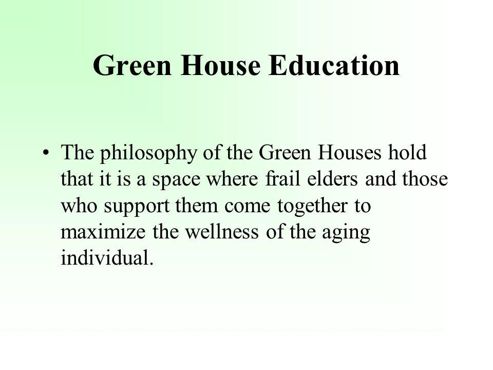 Green House Education The philosophy of the Green Houses hold that it is a space where frail elders and those who support them come together to maximize the wellness of the aging individual.