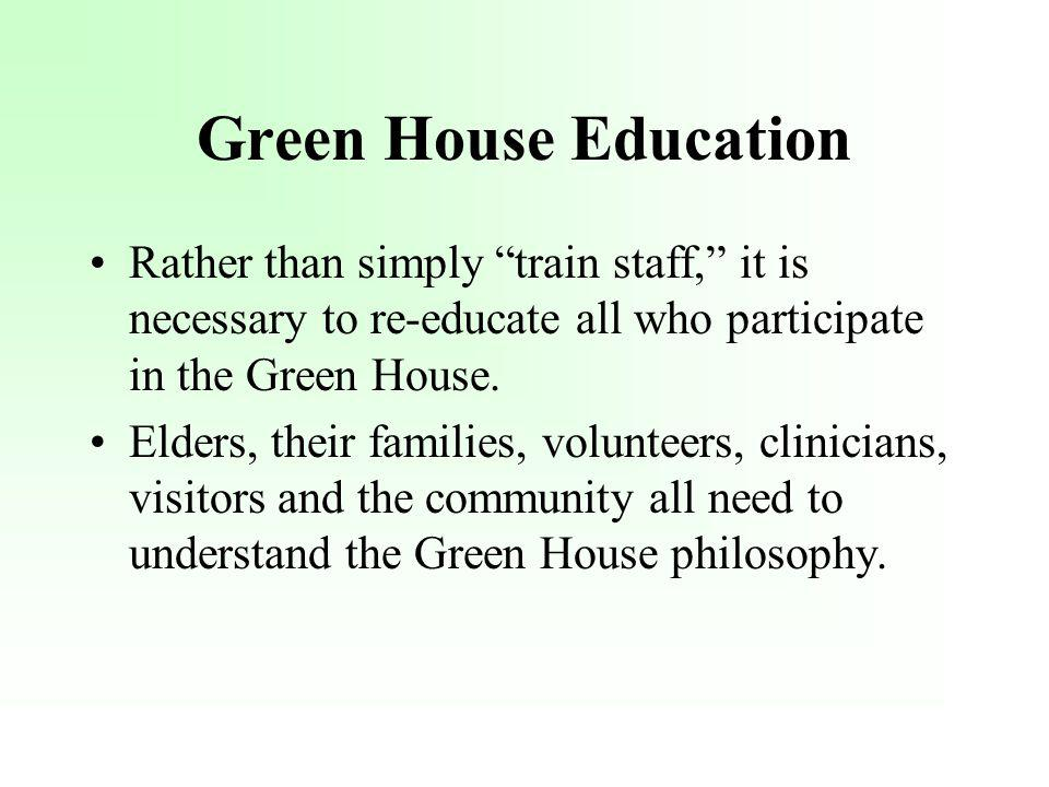 Green House Education Rather than simply train staff, it is necessary to re-educate all who participate in the Green House. Elders, their families, vo