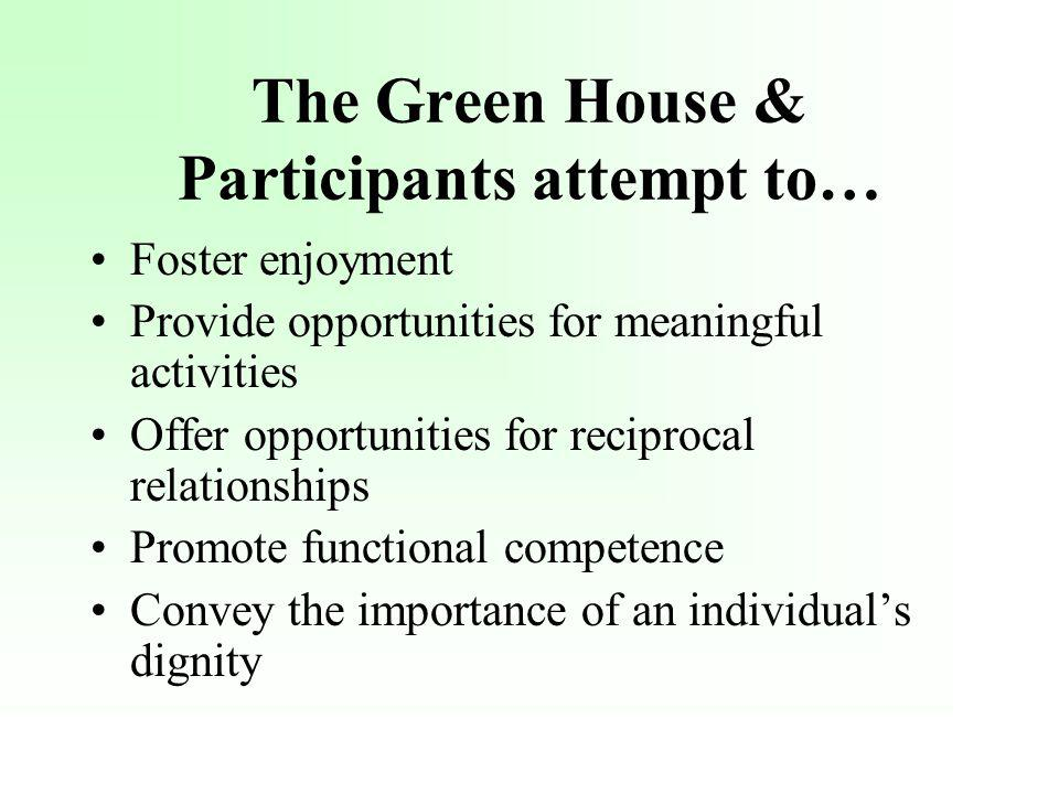 The Green House & Participants attempt to… Foster enjoyment Provide opportunities for meaningful activities Offer opportunities for reciprocal relationships Promote functional competence Convey the importance of an individuals dignity