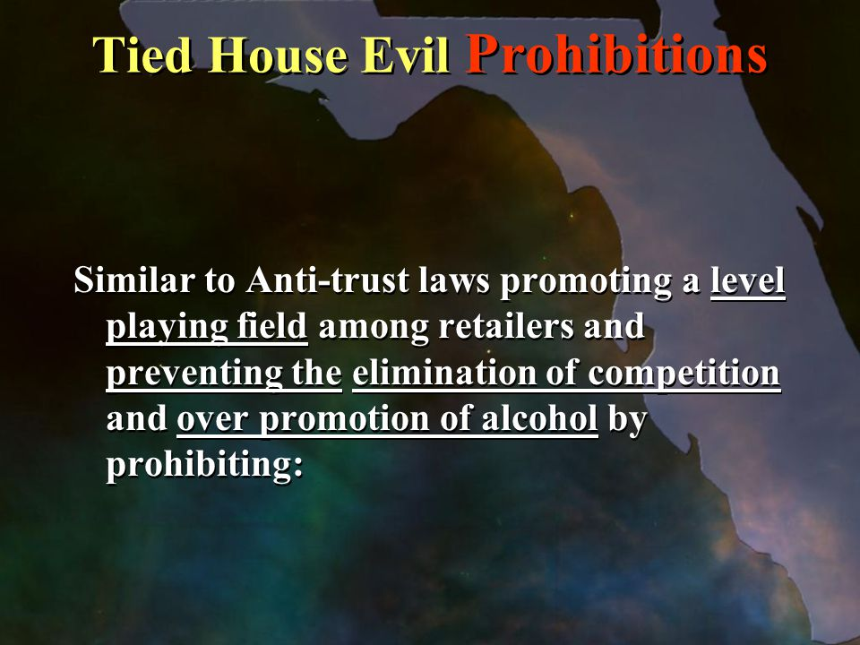 Tied House Evil Prohibitions Similar to Anti-trust laws promoting a level playing field among retailers and preventing the elimination of competition and over promotion of alcohol by prohibiting:
