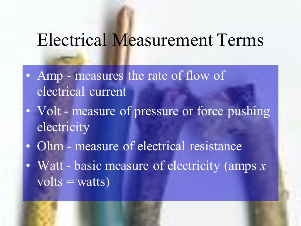 Electrical Measurement Terms Amp - measures the rate of flow of electrical current Volt - measure of pressure or force pushing electricity Ohm - measu