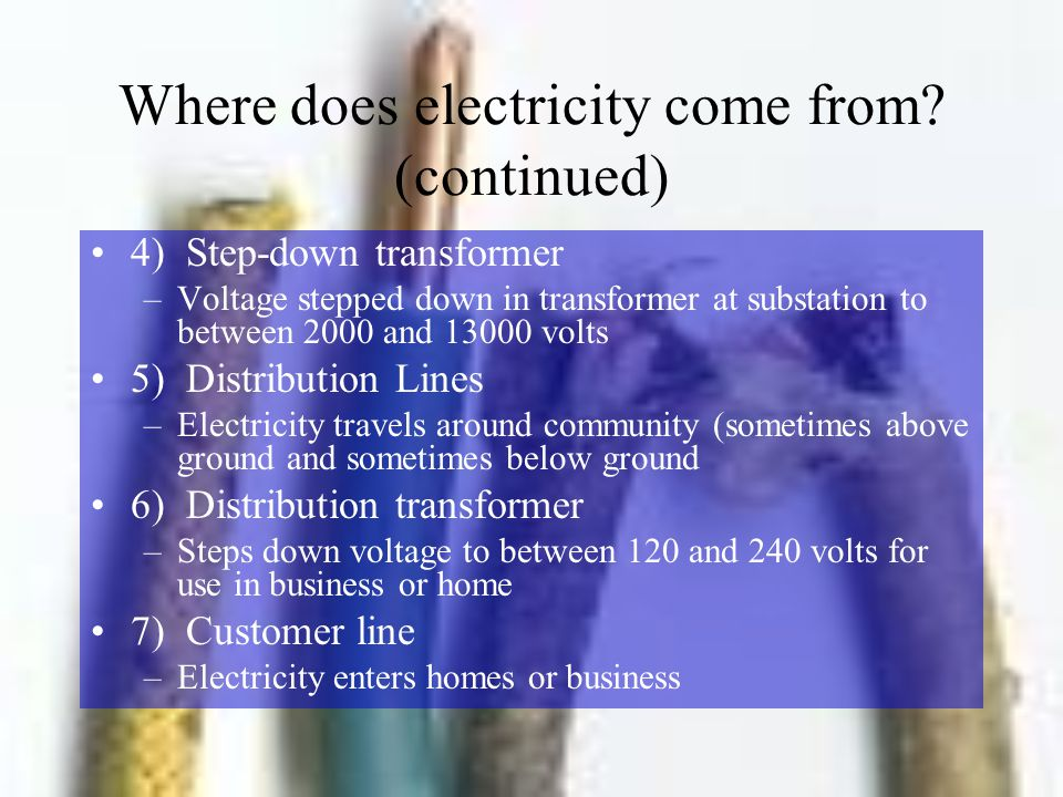 Where does electricity come from? (continued) 4) Step-down transformer –Voltage stepped down in transformer at substation to between 2000 and 13000 vo