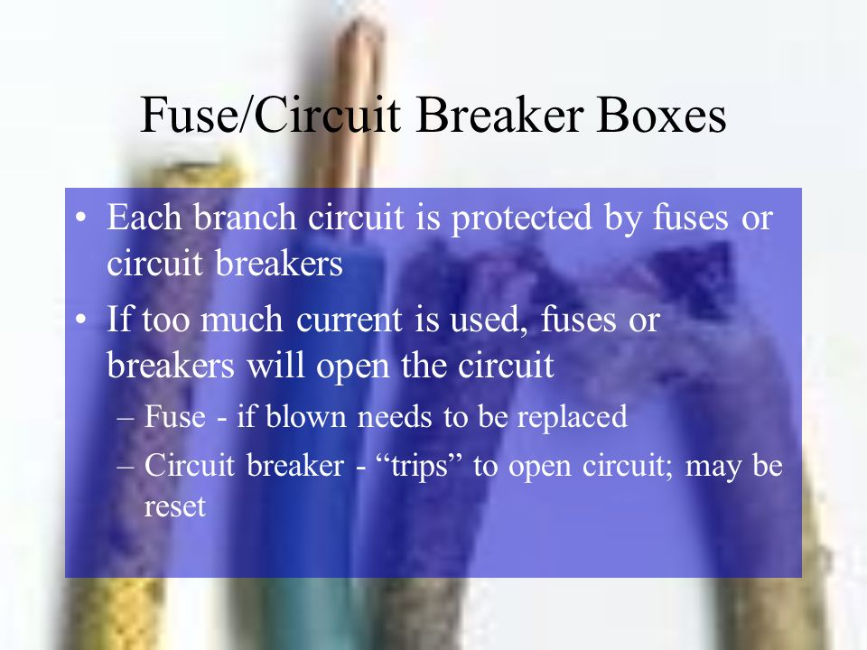 Fuse/Circuit Breaker Boxes Each branch circuit is protected by fuses or circuit breakers If too much current is used, fuses or breakers will open the