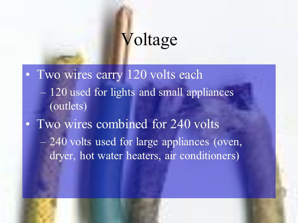 Voltage Two wires carry 120 volts each –120 used for lights and small appliances (outlets) Two wires combined for 240 volts –240 volts used for large