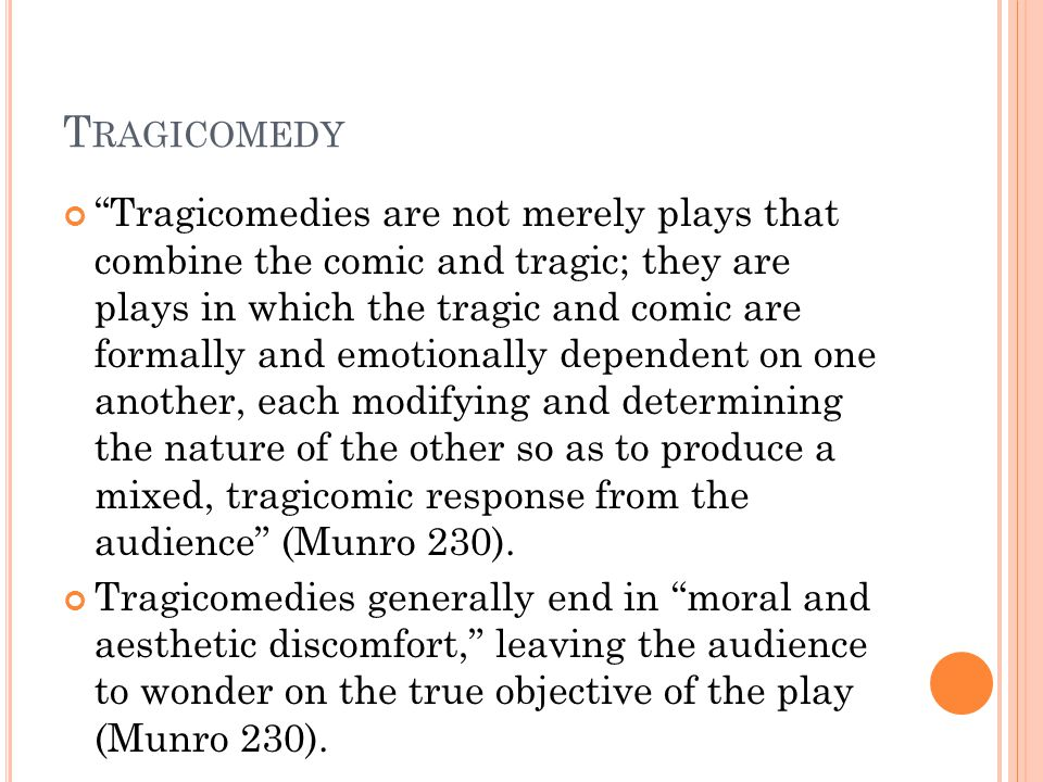 T RAGICOMEDY Tragicomedies are not merely plays that combine the comic and tragic; they are plays in which the tragic and comic are formally and emotionally dependent on one another, each modifying and determining the nature of the other so as to produce a mixed, tragicomic response from the audience (Munro 230).