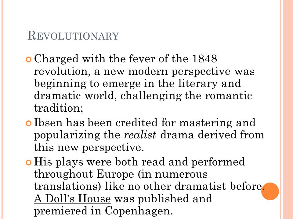 R EVOLUTIONARY Charged with the fever of the 1848 revolution, a new modern perspective was beginning to emerge in the literary and dramatic world, challenging the romantic tradition; Ibsen has been credited for mastering and popularizing the realist drama derived from this new perspective.
