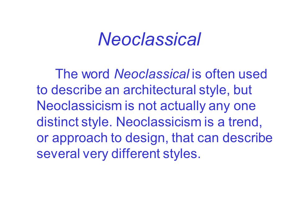 Neoclassical The word Neoclassical is often used to describe an architectural style, but Neoclassicism is not actually any one distinct style. Neoclas