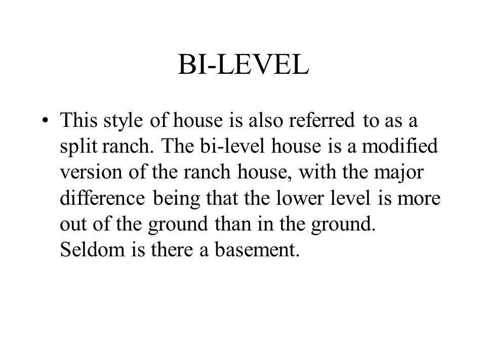 BI-LEVEL This style of house is also referred to as a split ranch. The bi-level house is a modified version of the ranch house, with the major differe