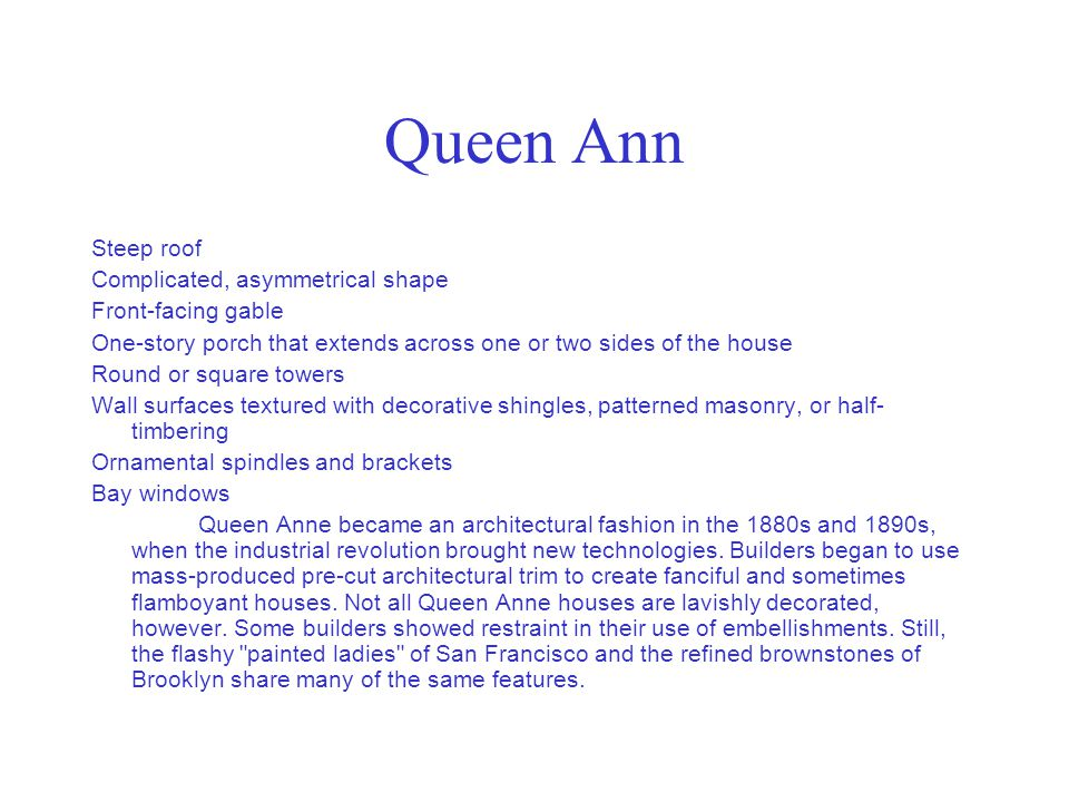 Queen Ann Steep roof Complicated, asymmetrical shape Front-facing gable One-story porch that extends across one or two sides of the house Round or squ