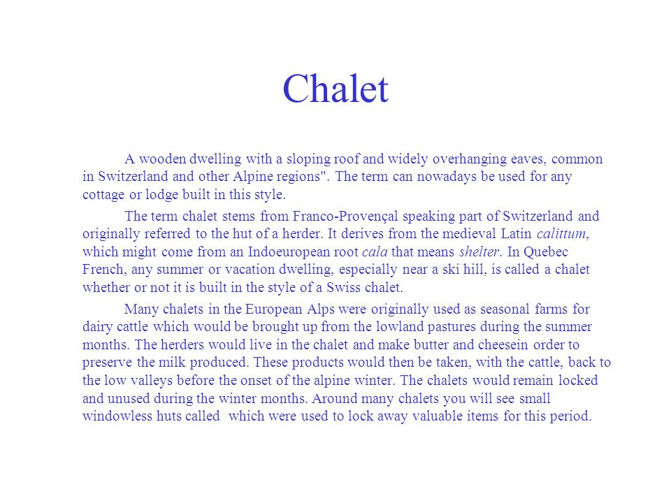 Chalet A wooden dwelling with a sloping roof and widely overhanging eaves, common in Switzerland and other Alpine regions