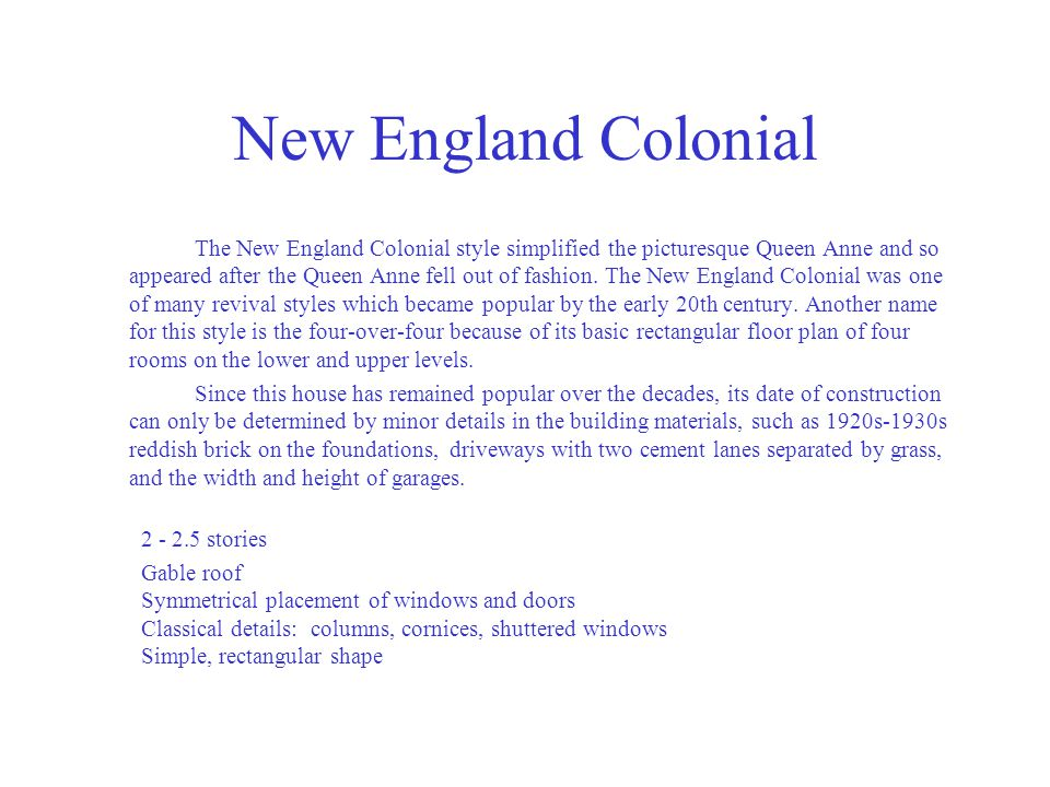 New England Colonial The New England Colonial style simplified the picturesque Queen Anne and so appeared after the Queen Anne fell out of fashion. Th