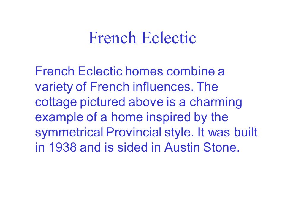 French Eclectic French Eclectic homes combine a variety of French influences. The cottage pictured above is a charming example of a home inspired by t