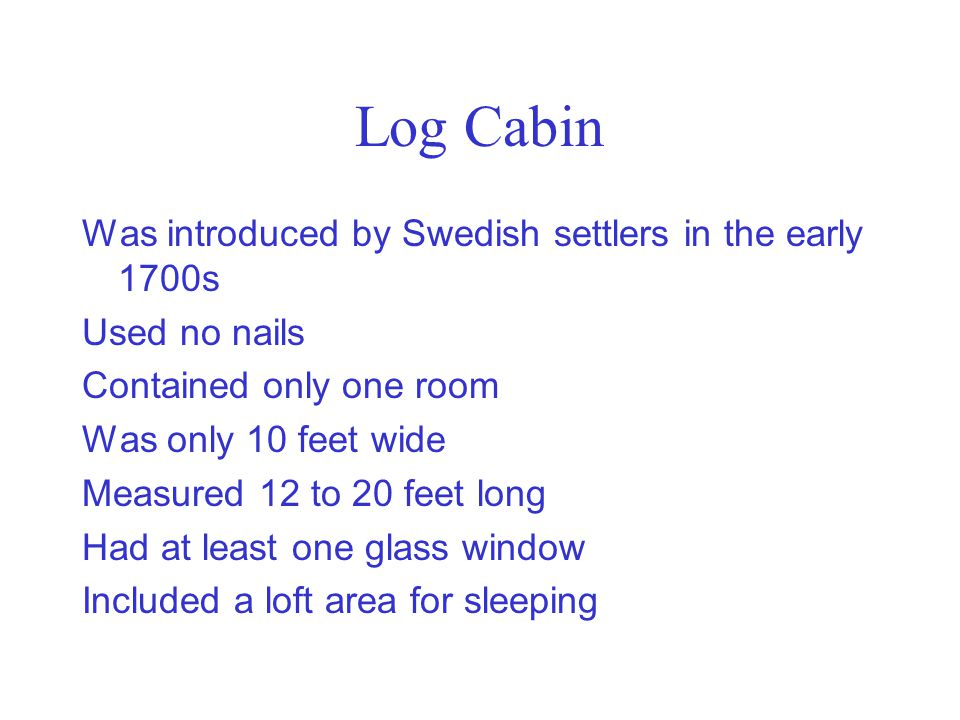 Log Cabin Was introduced by Swedish settlers in the early 1700s Used no nails Contained only one room Was only 10 feet wide Measured 12 to 20 feet lon