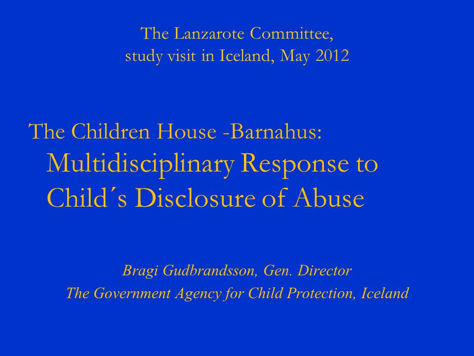 The Lanzarote Committee, study visit in Iceland, May 2012 The Children House -Barnahus: Multidisciplinary Response to Child´s Disclosure of Abuse Brag