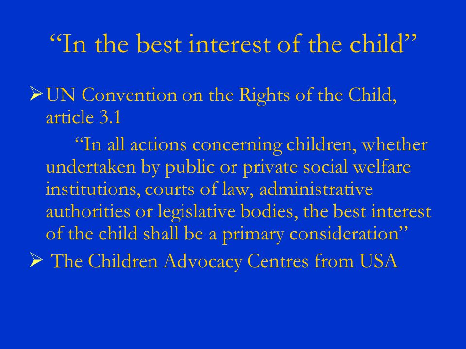 In the best interest of the child UN Convention on the Rights of the Child, article 3.1 In all actions concerning children, whether undertaken by public or private social welfare institutions, courts of law, administrative authorities or legislative bodies, the best interest of the child shall be a primary consideration The Children Advocacy Centres from USA