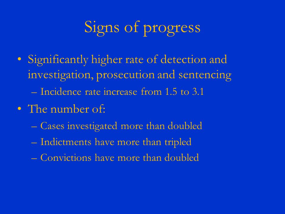 Signs of progress Significantly higher rate of detection and investigation, prosecution and sentencing –Incidence rate increase from 1.5 to 3.1 The nu