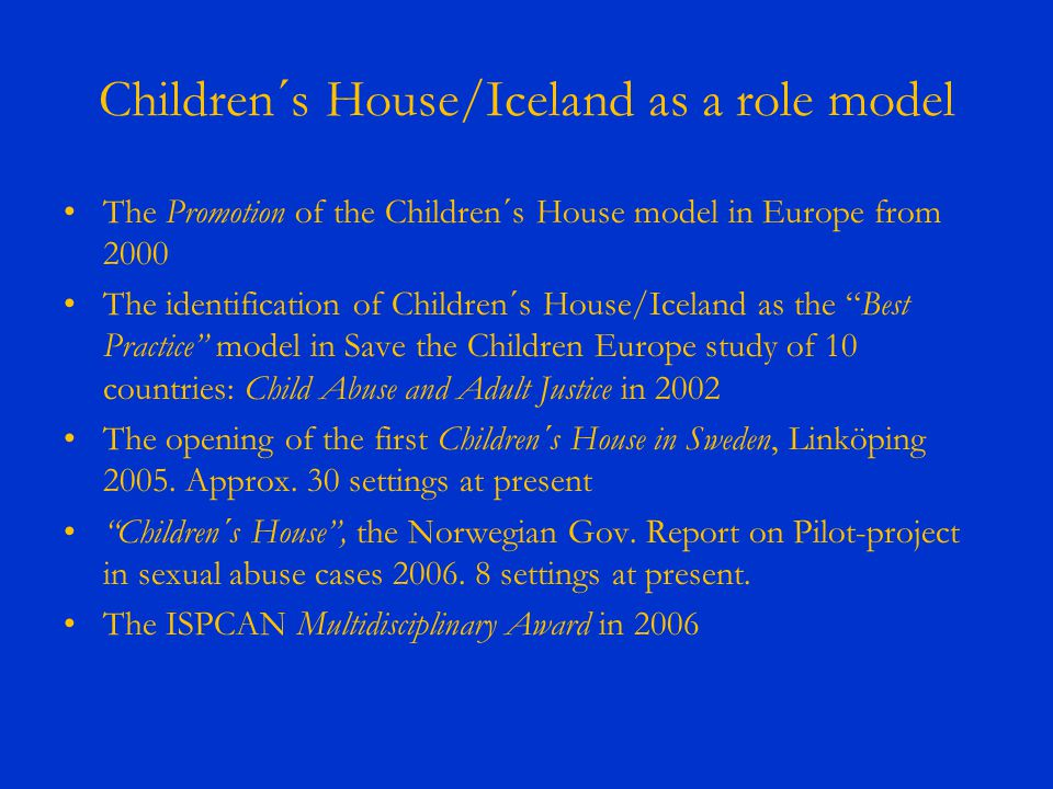 Children´s House/Iceland as a role model The Promotion of the Children´s House model in Europe from 2000 The identification of Children´s House/Iceland as the Best Practice model in Save the Children Europe study of 10 countries: Child Abuse and Adult Justice in 2002 The opening of the first Children´s House in Sweden, Linköping 2005.