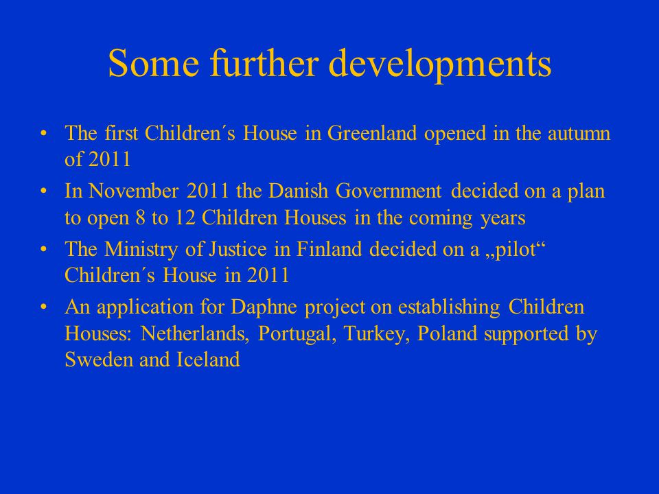 Some further developments The first Children´s House in Greenland opened in the autumn of 2011 In November 2011 the Danish Government decided on a plan to open 8 to 12 Children Houses in the coming years The Ministry of Justice in Finland decided on a pilot Children´s House in 2011 An application for Daphne project on establishing Children Houses: Netherlands, Portugal, Turkey, Poland supported by Sweden and Iceland