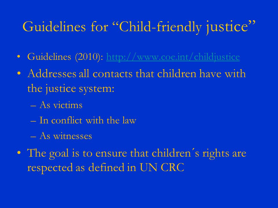 Guidelines for Child-friendly justice Guidelines (2010): http://www.coe.int/childjusticehttp://www.coe.int/childjustice Addresses all contacts that children have with the justice system: –As victims –In conflict with the law –As witnesses The goal is to ensure that children´s rights are respected as defined in UN CRC
