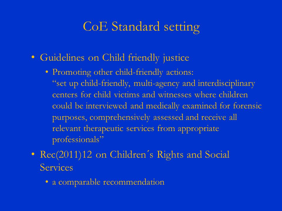 CoE Standard setting Guidelines on Child friendly justice Promoting other child-friendly actions: set up child-friendly, multi-agency and interdisciplinary centers for child victims and witnesses where children could be interviewed and medically examined for forensic purposes, comprehensively assessed and receive all relevant therapeutic services from appropriate professionals Rec(2011)12 on Children´s Rights and Social Services a comparable recommendation