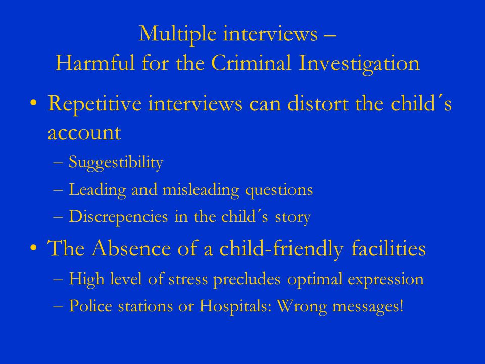 Multiple interviews – Harmful for the Criminal Investigation Repetitive interviews can distort the child´s account – Suggestibility – Leading and misleading questions – Discrepencies in the child´s story The Absence of a child-friendly facilities – High level of stress precludes optimal expression – Police stations or Hospitals: Wrong messages!