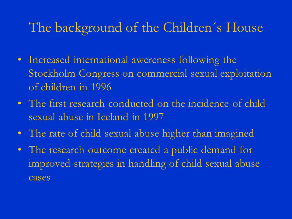 The background of the Children´s House Increased international awereness following the Stockholm Congress on commercial sexual exploitation of children in 1996 The first research conducted on the incidence of child sexual abuse in Iceland in 1997 The rate of child sexual abuse higher than imagined The research outcome created a public demand for improved strategies in handling of child sexual abuse cases