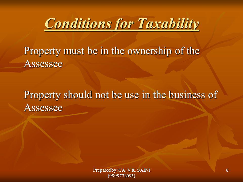 Conditions for Taxability Property must be in the ownership of the Assessee Property should not be use in the business of Assessee 6Prepared by: CA. V