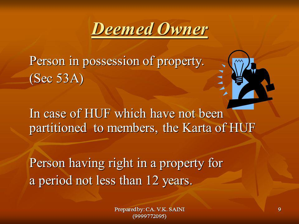 Deemed Owner Person in possession of property. (Sec 53A) In case of HUF which have not been partitioned to members, the Karta of HUF Person having rig