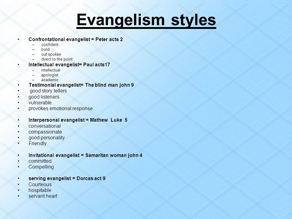 Evangelism styles Confrontational evangelist = Peter acts 2 –confident –bold –out spoken –direct to the point Intellectual evangelist= Paul acts17 –in