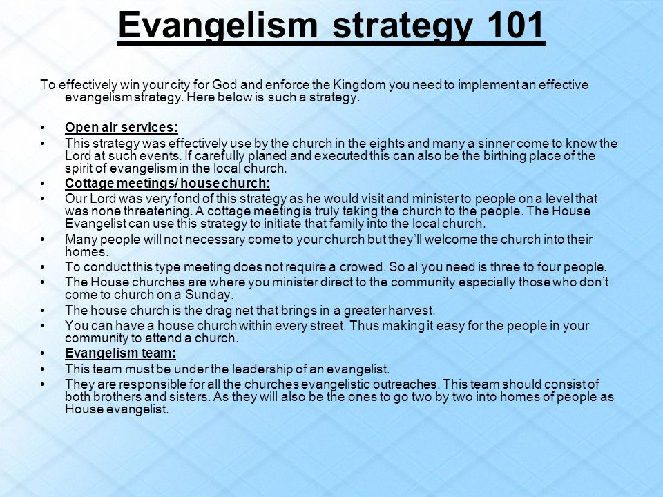 Evangelism strategy 101 To effectively win your city for God and enforce the Kingdom you need to implement an effective evangelism strategy. Here belo