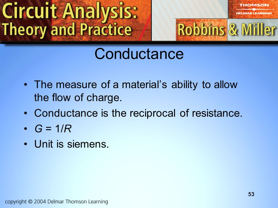 53 Conductance The measure of a materials ability to allow the flow of charge. Conductance is the reciprocal of resistance. G = 1/R Unit is siemens.