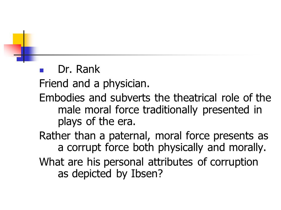 Dr. Rank Friend and a physician. Embodies and subverts the theatrical role of the male moral force traditionally presented in plays of the era. Rather