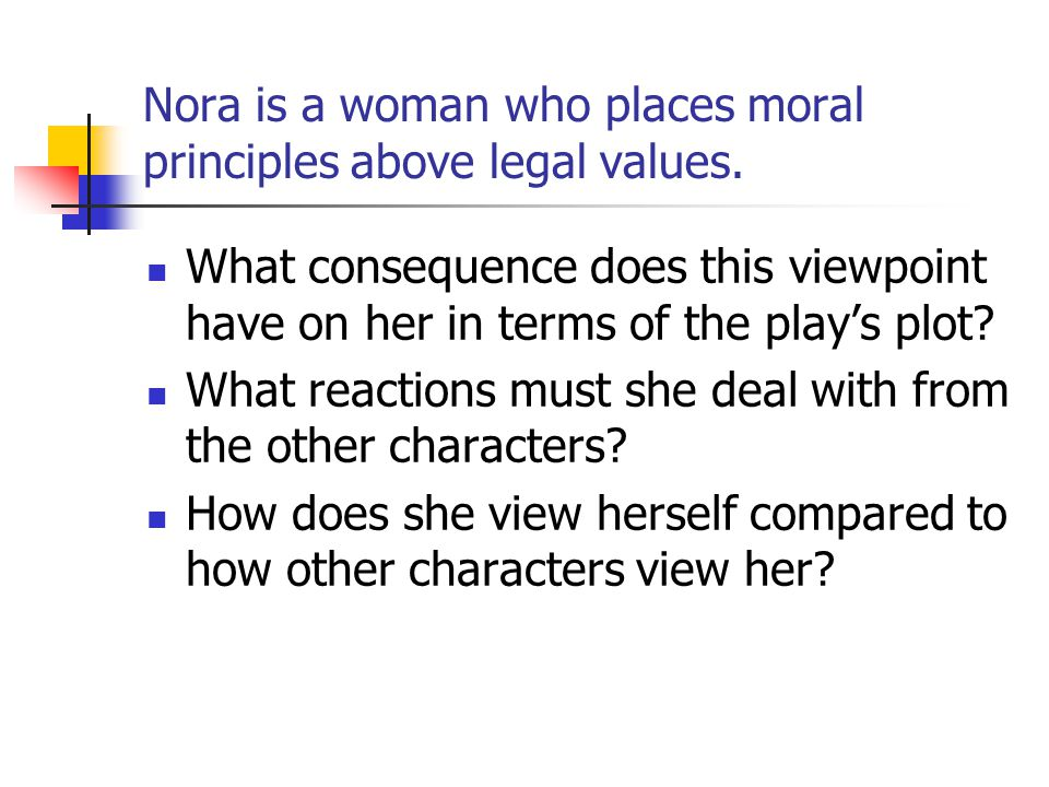 Nora is a woman who places moral principles above legal values. What consequence does this viewpoint have on her in terms of the plays plot? What reac