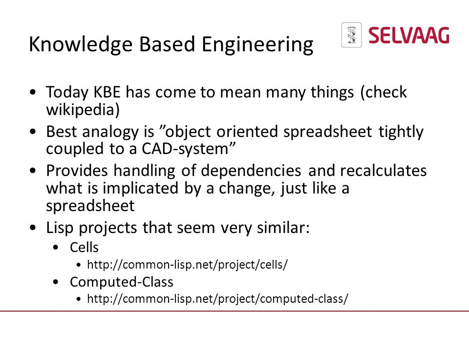 Knowledge Based Engineering Today KBE has come to mean many things (check wikipedia) Best analogy is object oriented spreadsheet tightly coupled to a CAD-system Provides handling of dependencies and recalculates what is implicated by a change, just like a spreadsheet Lisp projects that seem very similar: Cells http://common-lisp.net/project/cells/ Computed-Class http://common-lisp.net/project/computed-class/