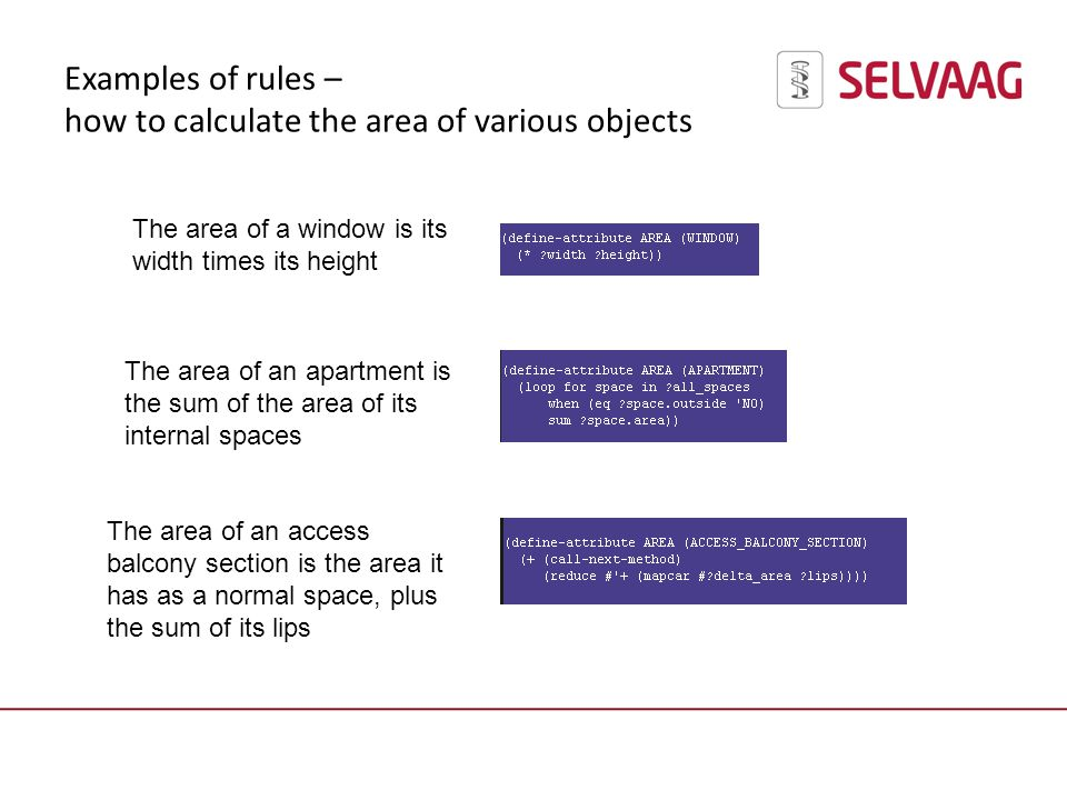 Examples of rules – how to calculate the area of various objects The area of a window is its width times its height The area of an apartment is the sum of the area of its internal spaces The area of an access balcony section is the area it has as a normal space, plus the sum of its lips
