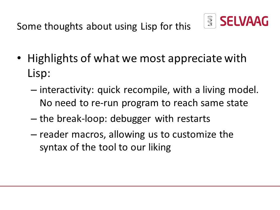 Some thoughts about using Lisp for this Highlights of what we most appreciate with Lisp: – interactivity: quick recompile, with a living model.