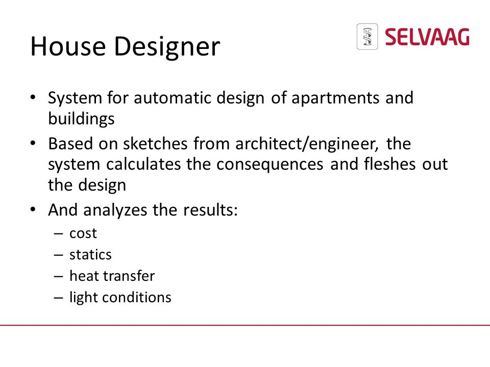 House Designer System for automatic design of apartments and buildings Based on sketches from architect/engineer, the system calculates the consequences and fleshes out the design And analyzes the results: – cost – statics – heat transfer – light conditions