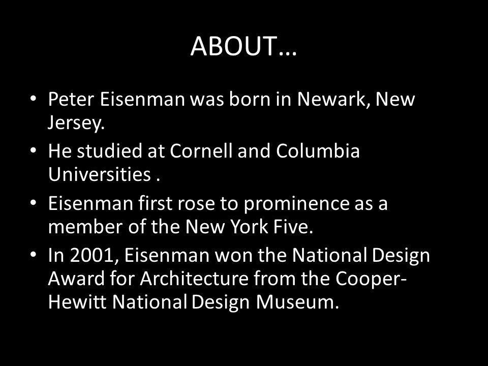 ABOUT… Peter Eisenman was born in Newark, New Jersey.